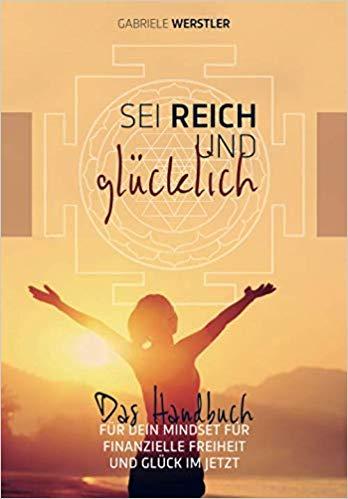 Sei reich und glücklich: Das Handbuch für Dein Mindset für finanzielle Freiheit und Glück im Jetzt