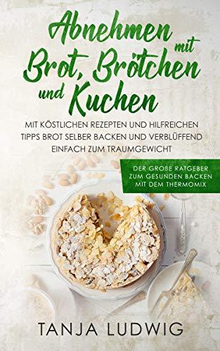 Abnehmen mit Brot, Brötchen und Kuchen: Der große Ratgeber zum gesunden Backen mit dem Thermomix