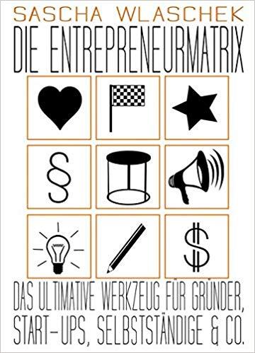Die Entrepreneurmatrix: Das ultimative Werkzeug für Gründer, Start-ups, Selbstständige & Co.