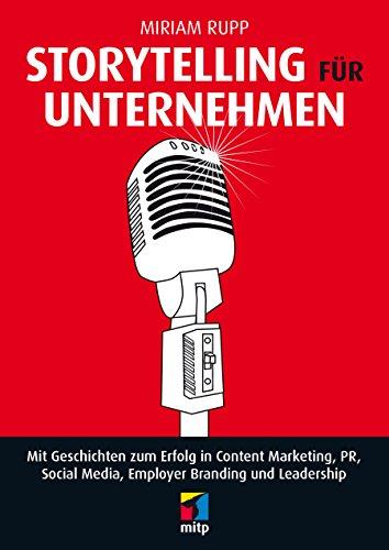 Storytelling für Unternehmen: Mit Geschichten zum Erfolg in Content Marketing, PR, Social Media, Employer Branding und Leadership (mitp Business)