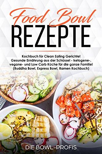 Food Bowl Rezepte Kochbuch für Clean Eating Gerichte! Gesunde Ernährung aus der Schüssel - ketogene-, vegane