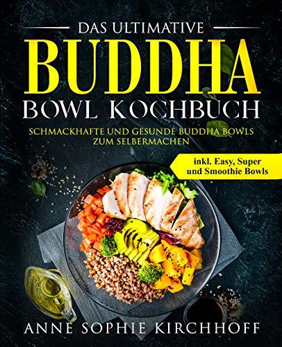 Das ultimative Buddha Bowl Kochbuch: Schmackhafte und gesunde Buddha Bowls zum Selbermachen inkl. Easy, Super und Smoothie Bowls