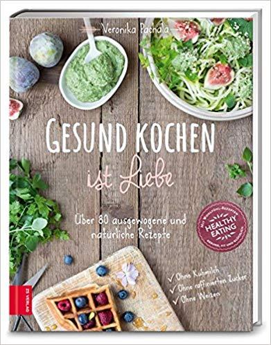 Gesund kochen ist Liebe: Über 80 ausgewogene und natürliche Rezepte