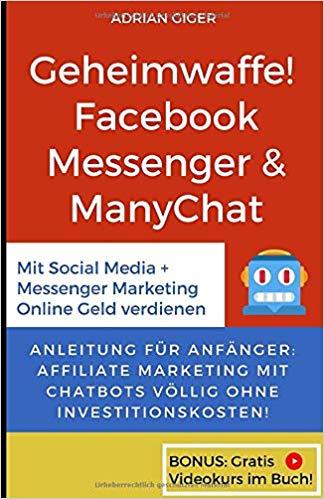 Geheimwaffe! Facebook Messenger & ManyChat: Mit Social Media + Messenger Marketing Online Geld verdienen - Anleitung für Anfänger: Affiliate Marketing mit Chatbots völlig ohne Investitionskosten!